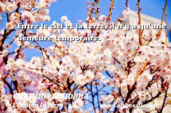 Entre le ciel et la terre, il n y a qu une demeure temporaire.   Une citation de Bouddha CITATIONS BOUDDHA - Citation la terre