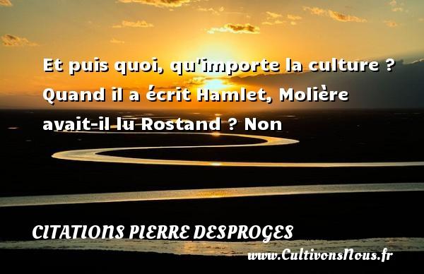 Et puis quoi, qu importe la culture ? Quand il a écrit Hamlet, Molière avait-il lu Rostand ? Non CITATIONS PIERRE DESPROGES