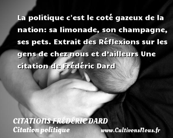 La politique c est le coté gazeux de la nation: sa limonade, son champagne, ses pets.  Extrait des Réflexions sur les gens de chez nous et d'ailleurs  Une  citation  de Frédéric Dard CITATIONS FRÉDÉRIC DARD - Citations Frédéric Dard - Citation politique