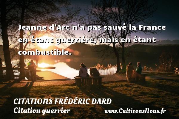 Citations Frédéric Dard - Citation guerrier - Jeanne d Arc n a pas sauvé la France en étant guerrière, mais en étant combustible.   Une citation de Frédéric Dard CITATIONS FRÉDÉRIC DARD