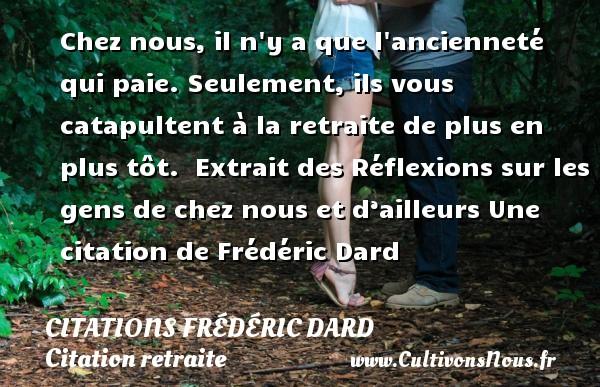 Citations Frédéric Dard - Citation retraite - Chez nous, il n y a que l ancienneté qui paie. Seulement, ils vous catapultent à la retraite de plus en plus tôt.   Extrait des Réflexions sur les gens de chez nous et d'ailleurs  Une  citation  de Frédéric Dard CITATIONS FRÉDÉRIC DARD