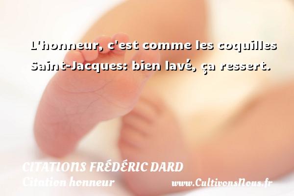 Citations Frédéric Dard - Citation honneur - L honneur, c est comme les coquilles Saint-Jacques: bien lavé, ça ressert.   Une citation de Frédéric Dard CITATIONS FRÉDÉRIC DARD