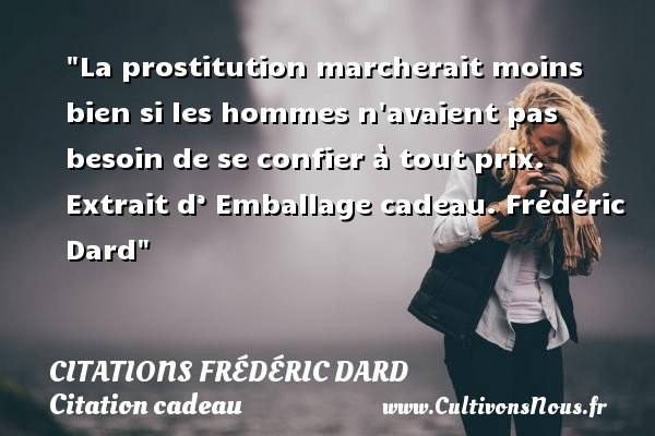 La prostitution marcherait moins bien si les hommes n avaient pas besoin de se confier à tout prix.   Extrait d' Emballage cadeau.  Frédéric Dard   Une citation sur cadeau CITATIONS FRÉDÉRIC DARD - Citations Frédéric Dard - Citation cadeau