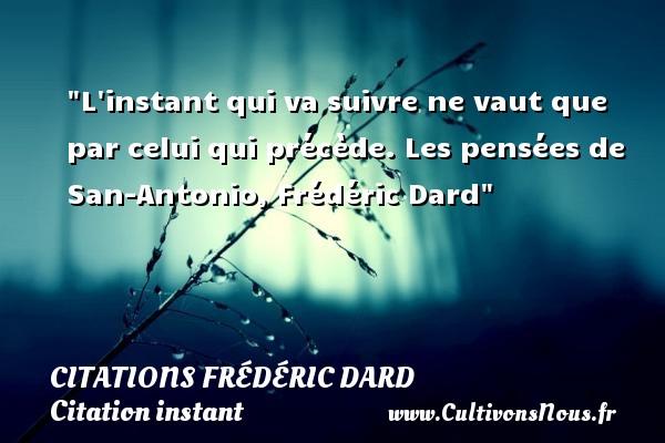 L instant qui va suivre ne vaut que par celui qui précède.  Les pensées de San-Antonio, Frédéric Dard   Une citation sur l instant CITATIONS FRÉDÉRIC DARD - Citations Frédéric Dard - Citation instant