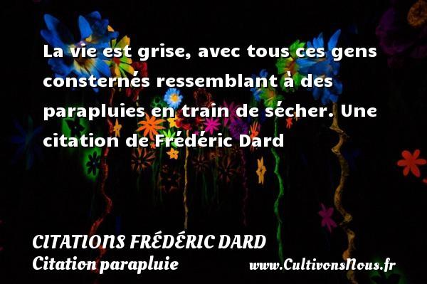 Citations Frédéric Dard - Citation parapluie - La vie est grise, avec tous ces gens consternés ressemblant à des parapluies en train de sécher.  Une  citation  de Frédéric Dard CITATIONS FRÉDÉRIC DARD