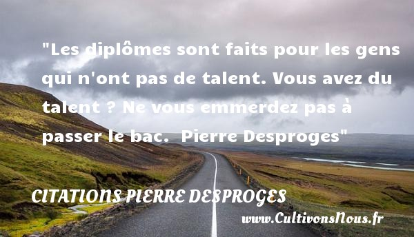 Citations Pierre Desproges - Citation talent - Les diplômes sont faits pour les gens qui n ont pas de talent. Vous avez du talent ? Ne vous emmerdez pas à passer le bac.   Pierre Desproges   Une citation sur le talent CITATIONS PIERRE DESPROGES
