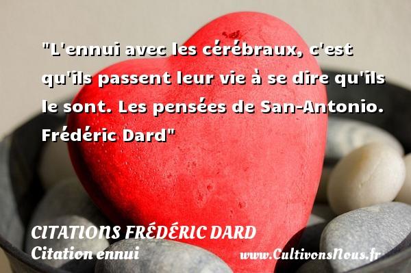 Citations Frédéric Dard - Citation ennui - L ennui avec les cérébraux, c est qu ils passent leur vie à se dire qu ils le sont.  Les pensées de San-Antonio. Frédéric Dard   Une citation sur l ennui CITATIONS FRÉDÉRIC DARD