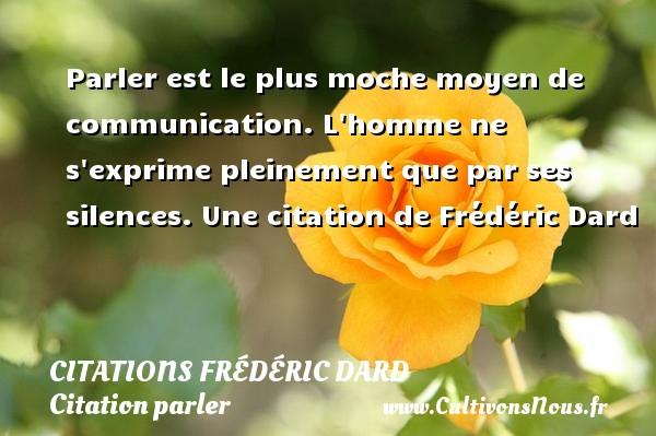 Citations Frédéric Dard - Citation parler - Parler est le plus moche moyen de communication.  L homme ne s exprime pleinement que par ses silences.  Une  citation  de Frédéric Dard CITATIONS FRÉDÉRIC DARD