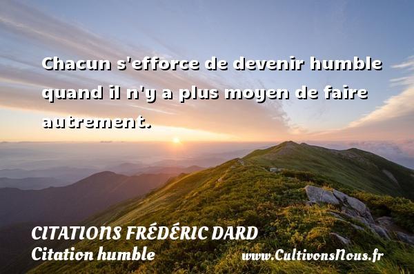 Chacun s efforce de devenir humble quand il n y a plus moyen de faire autrement.   Une citation de Frédéric Dard CITATIONS FRÉDÉRIC DARD - Citations Frédéric Dard - Citation humble