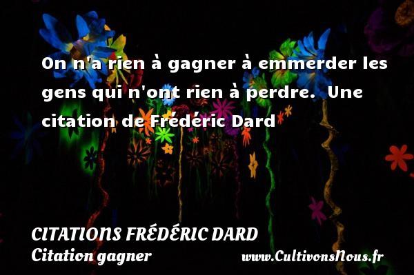 Citations Frédéric Dard - Citation gagner - On n a rien à gagner à emmerder les gens qui n ont rien à perdre.   Une  citation  de Frédéric Dard CITATIONS FRÉDÉRIC DARD