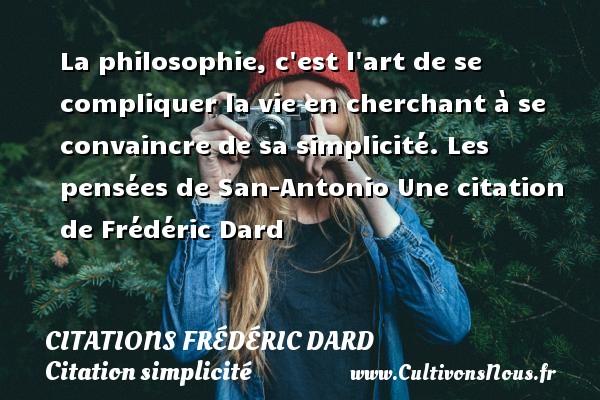 La philosophie, c est l art de se compliquer la vie en cherchant à se convaincre de sa simplicité.  Les pensées de San-Antonio  Une  citation  de Frédéric Dard CITATIONS FRÉDÉRIC DARD - Citations Frédéric Dard - Citation simplicité