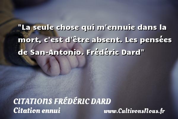 Citations Frédéric Dard - Citation ennui - La seule chose qui m ennuie dans la mort, c est d être absent.  Les pensées de San-Antonio. Frédéric Dard   Une citation sur l ennui CITATIONS FRÉDÉRIC DARD