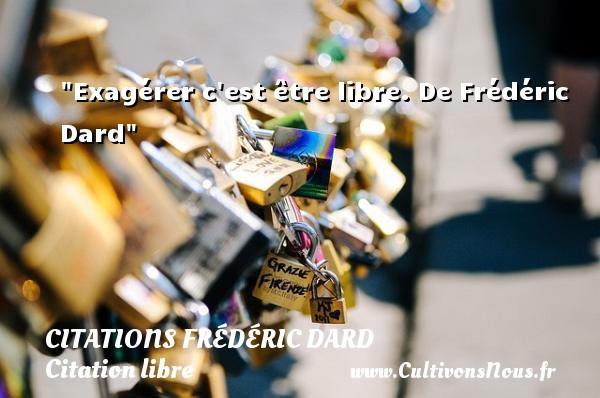 Citations Frédéric Dard - Citation libre - Exagérer c est être libre.  De Frédéric Dard CITATIONS FRÉDÉRIC DARD