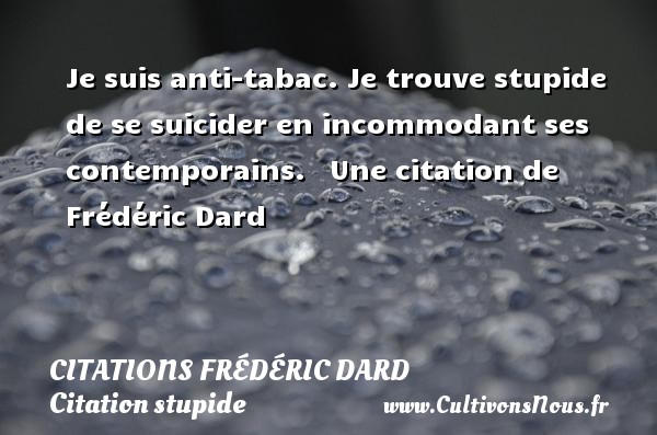Je suis anti-tabac. Je trouve stupide de se suicider en incommodant ses contemporains.     Une  citation  de Frédéric Dard CITATIONS FRÉDÉRIC DARD - Citations Frédéric Dard - Citation stupide