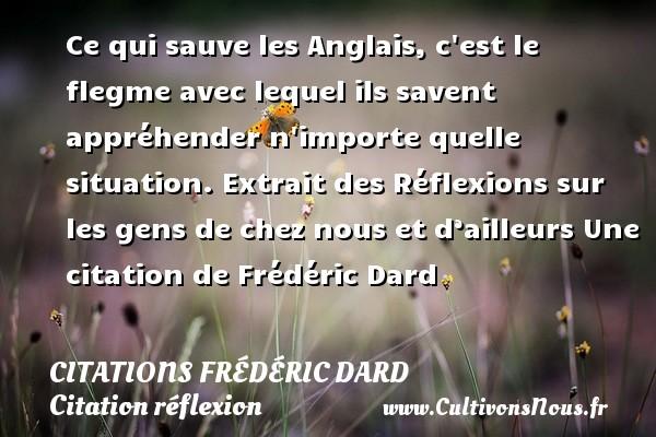 Ce qui sauve les Anglais, c est le flegme avec lequel ils savent appréhender n importe quelle situation.  Extrait des Réflexions sur les gens de chez nous et d'ailleurs  Une  citation  de Frédéric Dard CITATIONS FRÉDÉRIC DARD - Citations Frédéric Dard - Citation réflexion