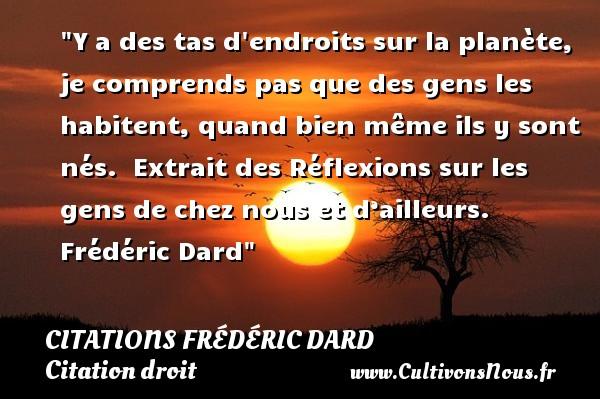 Citations Frédéric Dard - Citation droit - Y a des tas d endroits sur la planète, je comprends pas que des gens les habitent, quand bien même ils y sont nés.   Extrait des Réflexions sur les gens de chez nous et d'ailleurs. Frédéric Dard   Une citation sur le droit CITATIONS FRÉDÉRIC DARD