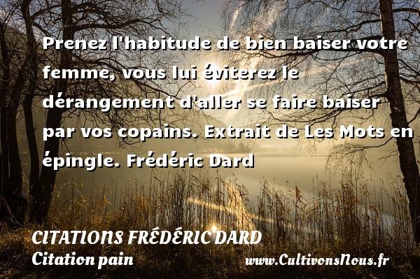 Citations Frédéric Dard - Citation pain - Prenez l habitude de bien baiser votre femme, vous lui éviterez le dérangement d aller se faire baiser par vos copains.  Extrait de Les Mots en épingle. Frédéric Dard CITATIONS FRÉDÉRIC DARD