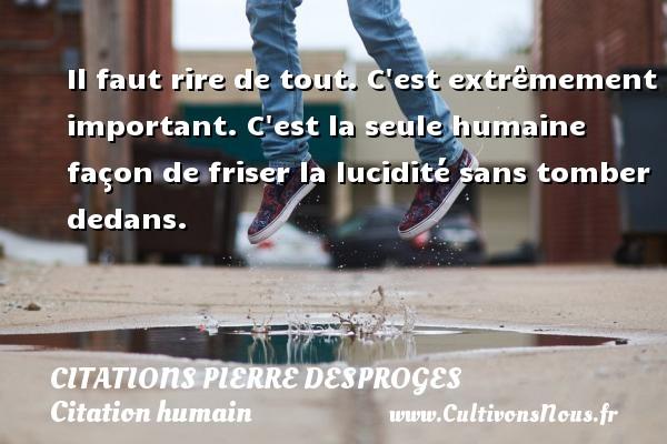 Citations Pierre Desproges - Citation humain - Il faut rire de tout. C est extrêmement important. C est la seule humaine façon de friser la lucidité sans tomber dedans.   Une citation de Pierre Desproges CITATIONS PIERRE DESPROGES