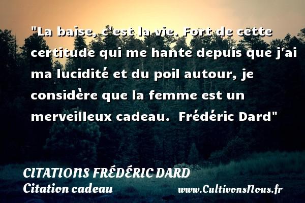 Citations Frédéric Dard - Citation cadeau - La baise, c est la vie. Fort de cette certitude qui me hante depuis que j ai ma lucidité et du poil autour, je considère que la femme est un merveilleux cadeau.   Frédéric Dard   Une citation sur cadeau CITATIONS FRÉDÉRIC DARD