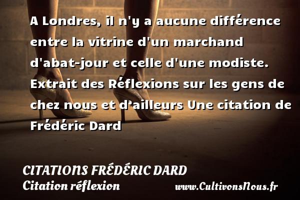 Citations Frédéric Dard - Citation réflexion - A Londres, il n y a aucune différence entre la vitrine d un marchand d abat-jour et celle d une modiste.  Extrait des Réflexions sur les gens de chez nous et d'ailleurs  Une  citation  de Frédéric Dard CITATIONS FRÉDÉRIC DARD