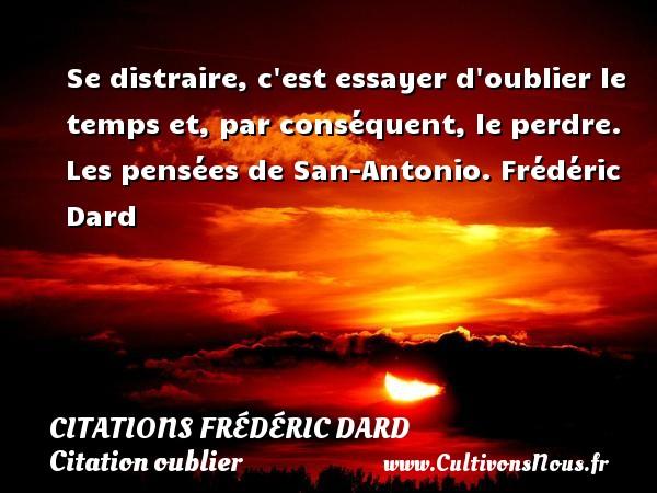 Citations Frédéric Dard - Citation oublier - Se distraire, c est essayer d oublier le temps et, par conséquent, le perdre.  Les pensées de San-Antonio. Frédéric Dard CITATIONS FRÉDÉRIC DARD