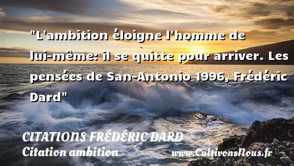 L ambition éloigne l homme de lui-même: il se quitte pour arriver.  Les pensées de San-Antonio 1996, Frédéric Dard   Une citation sur l ambition CITATIONS FRÉDÉRIC DARD - Citations Frédéric Dard - Citation ambition