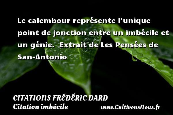 Citations Frédéric Dard - Citation imbécile - Le calembour représente l unique point de jonction entre un imbécile et un génie.   Extrait de Les Pensées de San-Antonio   Une citation de Frédéric Dard CITATIONS FRÉDÉRIC DARD