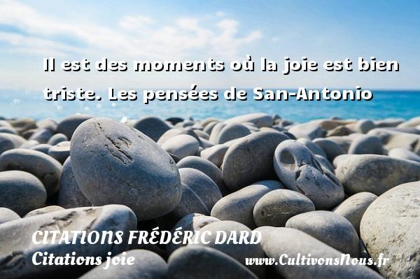Citations Frédéric Dard - Citations joie - Il est des moments où la joie est bien triste.  Les pensées de San-Antonio   Une citation de Frédéric Dard CITATIONS FRÉDÉRIC DARD