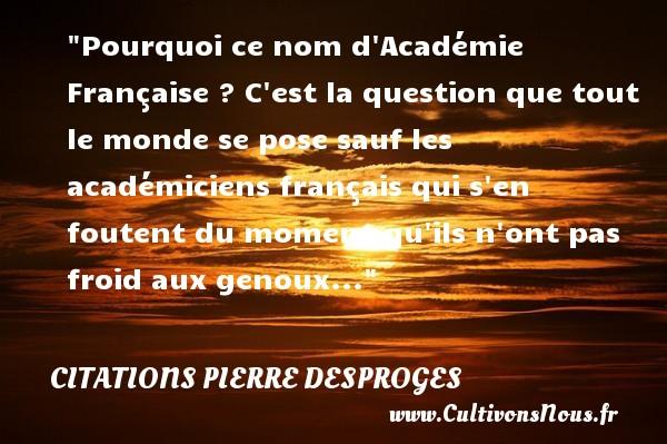 Pourquoi ce nom d Académie Française ? C est la question que tout le monde se pose sauf les académiciens français qui s en foutent du moment qu ils n ont pas froid aux genoux...  Une citation de Pierre Desproges CITATIONS PIERRE DESPROGES