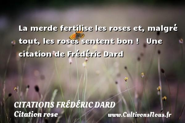 Citations Frédéric Dard - Citation rose - La merde fertilise les roses et, malgré tout, les roses sentent bon !    Une  citation  de Frédéric Dard CITATIONS FRÉDÉRIC DARD