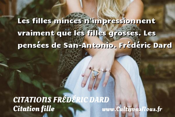 Citations Frédéric Dard - Citation fille - Les filles minces n impressionnent vraiment que les filles grosses.  Les pensées de San-Antonio.Une citation de Frédéric Dard.   CITATIONS FRÉDÉRIC DARD
