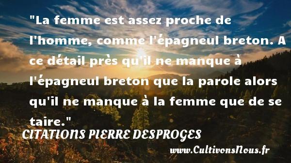 Citations Pierre Desproges - La femme est assez proche de l homme, comme l épagneul breton. A ce détail près qu il ne manque à l épagneul breton que la parole alors qu il ne manque à la femme que de se taire.  Une citation de Pierre Desproges CITATIONS PIERRE DESPROGES