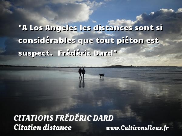 Citations Frédéric Dard - Citation distance - A Los Angeles les distances sont si considérables que tout piéton est suspect.   Frédéric Dard   Une citation sur la distance CITATIONS FRÉDÉRIC DARD