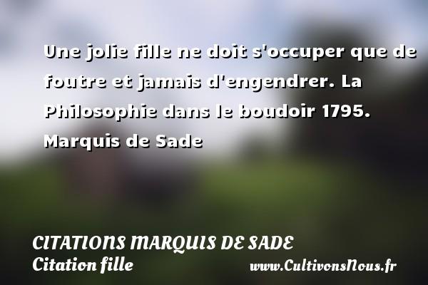 Citations Marquis de Sade - Citation fille - Une jolie fille ne doit s occuper que de foutre et jamais d engendrer.  La Philosophie dans le boudoir 1795. Une citation de Marquis de Sade. CITATIONS MARQUIS DE SADE