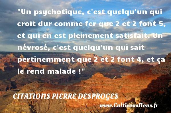 Citations Pierre Desproges - Un psychotique, c est quelqu un qui croit dur comme fer que 2 et 2 font 5, et qui en est pleinement satisfait. Un névrosé, c est quelqu un qui sait pertinemment que 2 et 2 font 4, et ça le rend malade !  Une citation de Pierre Desproges    CITATIONS PIERRE DESPROGES