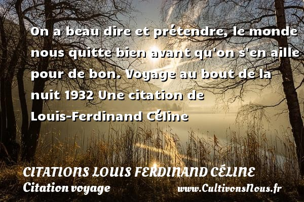 On a beau dire et prétendre, le monde nous quitte bien avant qu on s en aille pour de bon.  Voyage au bout de la nuit 1932  Une  citation  de Louis-Ferdinand Céline CITATIONS LOUIS FERDINAND CÉLINE - Citations Louis Ferdinand Céline - Citation voyage