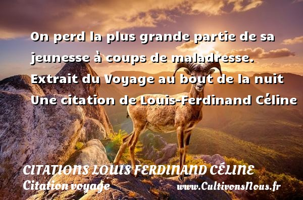On perd la plus grande partie de sa jeunesse à coups de maladresse.   Extrait du Voyage au bout de la nuit   Une  citation  de Louis-Ferdinand Céline CITATIONS LOUIS FERDINAND CÉLINE - Citations Louis Ferdinand Céline - Citation voyage