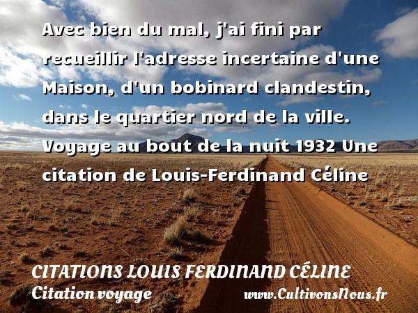 Avec bien du mal, j ai fini par recueillir l adresse incertaine d une Maison, d un bobinard clandestin, dans le quartier nord de la ville.  Voyage au bout de la nuit 1932  Une  citation  de Louis-Ferdinand Céline CITATIONS LOUIS FERDINAND CÉLINE - Citations Louis Ferdinand Céline - Citation voyage