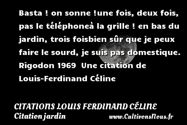 Citations Louis Ferdinand Céline - Citation jardin - Basta ! on sonne !une fois, deux fois, pas le téléphoneà la grille ! en bas du jardin, trois foisbien sûr que je peux faire le sourd, je suis pas domestique.  Rigodon 1969   Une  citation  de Louis-Ferdinand Céline CITATIONS LOUIS FERDINAND CÉLINE
