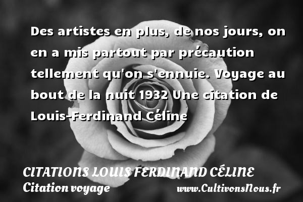 Des artistes en plus, de nos jours, on en a mis partout par précaution tellement qu on s ennuie.  Voyage au bout de la nuit 1932  Une  citation  de Louis-Ferdinand Céline CITATIONS LOUIS FERDINAND CÉLINE - Citations Louis Ferdinand Céline - Citation voyage