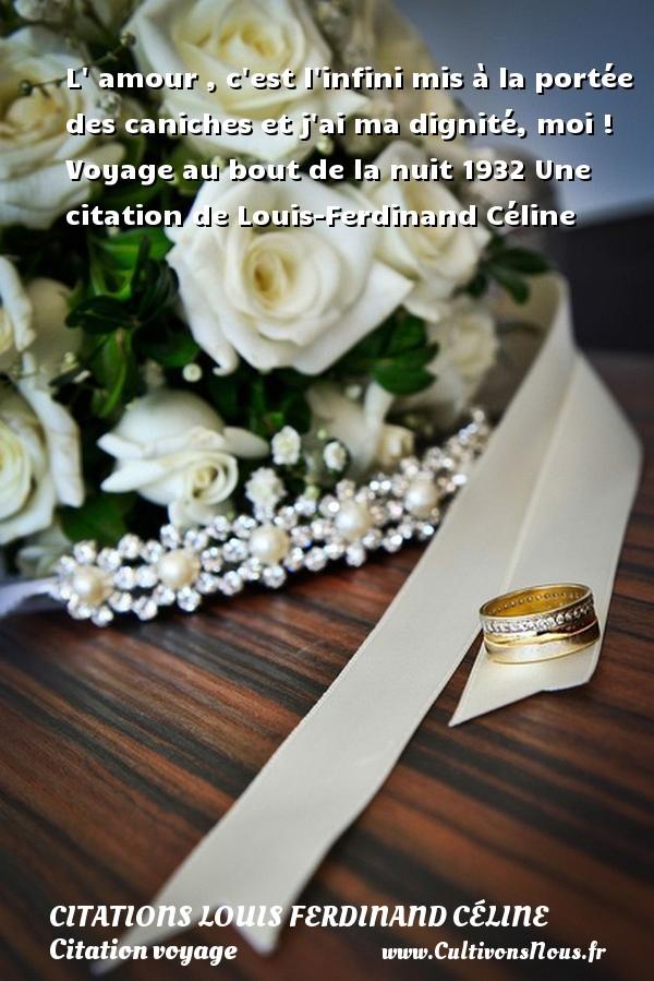 L  amour , c est l infini mis à la portée des caniches et j ai ma dignité, moi !  Voyage au bout de la nuit 1932  Une  citation  de Louis-Ferdinand Céline CITATIONS LOUIS FERDINAND CÉLINE - Citations Louis Ferdinand Céline - Citation voyage