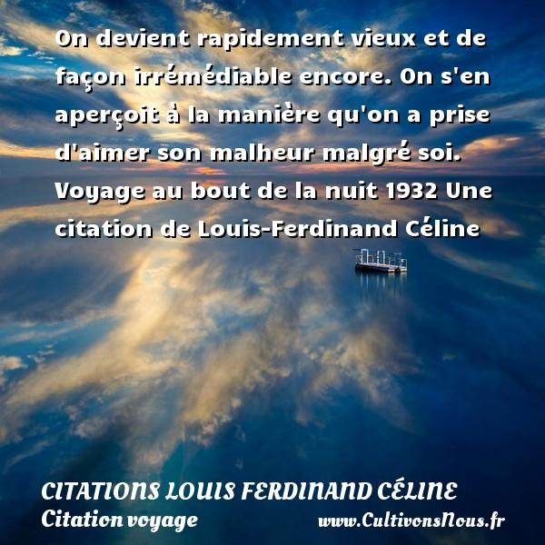 On devient rapidement vieux et de façon irrémédiable encore. On s en aperçoit à la manière qu on a prise d aimer son malheur malgré soi.  Voyage au bout de la nuit 1932  Une  citation  de Louis-Ferdinand Céline CITATIONS LOUIS FERDINAND CÉLINE - Citations Louis Ferdinand Céline - Citation voyage