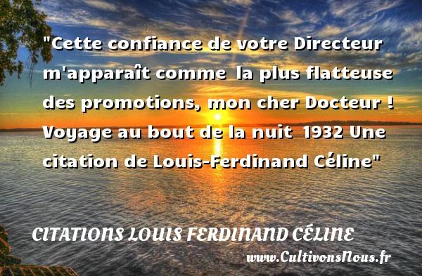 Cette confiance de votre Directeur m apparaît comme la plus flatteuse des promotions, mon cher Docteur !  Voyage au bout de la nuit 1932  Une  citation  de Louis-Ferdinand Céline CITATIONS LOUIS FERDINAND CÉLINE - Citations Louis Ferdinand Céline - Citation voyage
