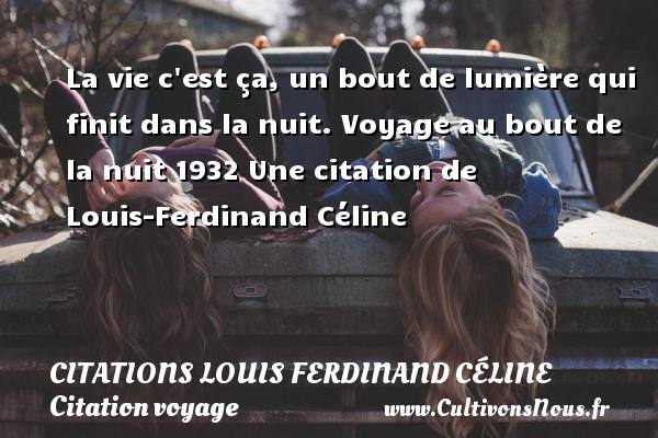 La vie c est ça, un bout de lumière qui finit dans la nuit.  Voyage au bout de la nuit 1932  Une  citation  de Louis-Ferdinand Céline CITATIONS LOUIS FERDINAND CÉLINE - Citations Louis Ferdinand Céline - Citation voyage