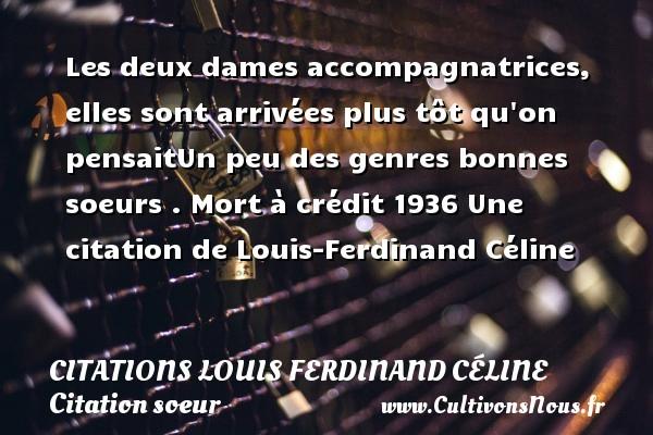 Citations Louis Ferdinand Céline - Citation soeur - Les deux dames accompagnatrices, elles sont arrivées plus tôt qu on pensaitUn peu des genres bonnes soeurs .  Mort à crédit 1936  Une  citation  de Louis-Ferdinand Céline CITATIONS LOUIS FERDINAND CÉLINE