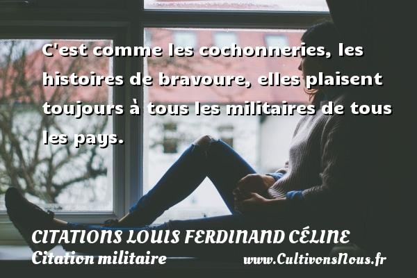 Citations Louis Ferdinand Céline - Citation militaire - C est comme les cochonneries, les histoires de bravoure, elles plaisent toujours à tous les militaires de tous les pays.   Une citation de Louis-Ferdinand Céline CITATIONS LOUIS FERDINAND CÉLINE