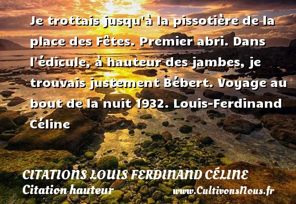 Je trottais jusqu à la pissotière de la place des Fêtes. Premier abri. Dans l édicule, à hauteur des jambes, je trouvais justement Bébert.  Voyage au bout de la nuit 1932. Louis-Ferdinand Céline CITATIONS LOUIS FERDINAND CÉLINE - Citations Louis Ferdinand Céline - Citation hauteur - Citation voyage
