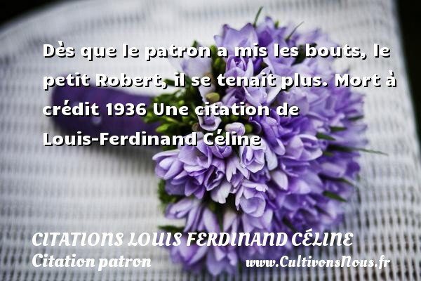 Dès que le patron a mis les bouts, le petit Robert, il se tenait plus.  Mort à crédit 1936  Une  citation  de Louis-Ferdinand Céline CITATIONS LOUIS FERDINAND CÉLINE - Citations Louis Ferdinand Céline - Citation patron