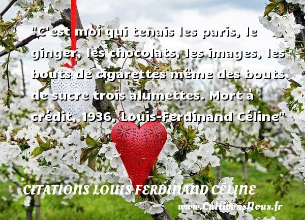 C est moi qui tenais les paris, le ginger, les chocolats, les images, les bouts de cigarettes même des bouts de sucre trois alumettes.  Mort à crédit, 1936, Louis-Ferdinand Céline   Une citation sur la cigarette CITATIONS LOUIS FERDINAND CÉLINE - Citations Louis Ferdinand Céline - Citation cigarette