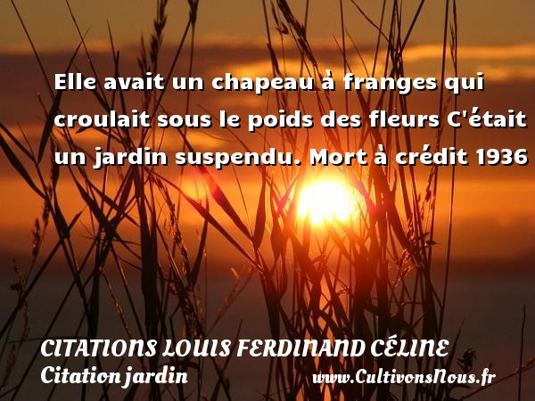 Citations Louis Ferdinand Céline - Citation jardin - Elle avait un chapeau à franges qui croulait sous le poids des fleurs C était un jardin suspendu.  Mort à crédit 1936   Une citation de Louis-Ferdinand Céline CITATIONS LOUIS FERDINAND CÉLINE